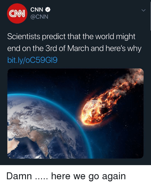 Predict: ON CNN  @CNN  Scientists predict that the world might  end on the 3rd of March and here's why  bit.ly/oC59GI9 Damn ..... here we go again