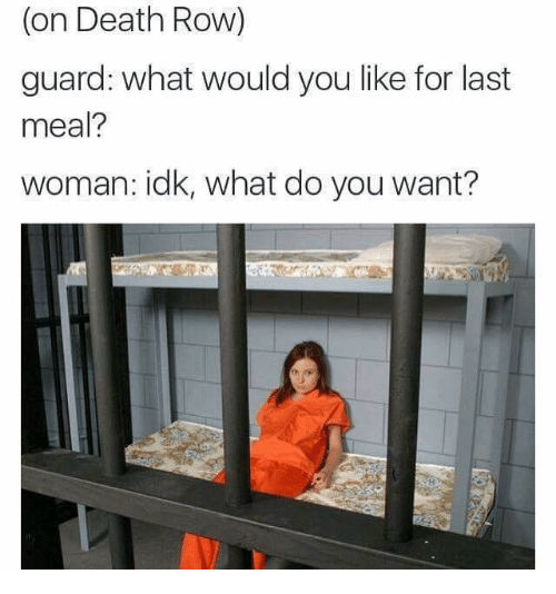 Memes, Death, and Last Meal: (on Death Row)  guard: what would you like for last  meal?  woman: idk, what do you want?