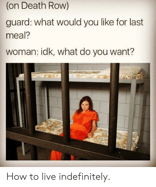 Death, How To, and Live: (on Death Row)  guard: what would you like for last  meal?  woman: idk, what do you want? How to live indefinitely.