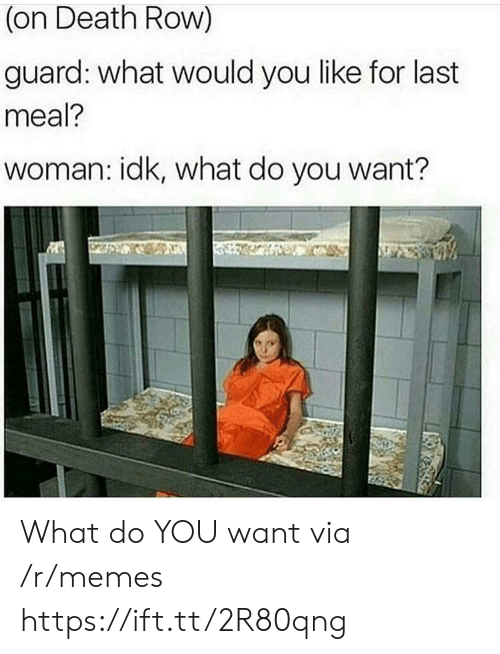 Memes, Death, and Last Meal: (on Death Row)  guard: what would you like for last  meal?  woman: idk, what do you want? What do YOU want via /r/memes https://ift.tt/2R80qng