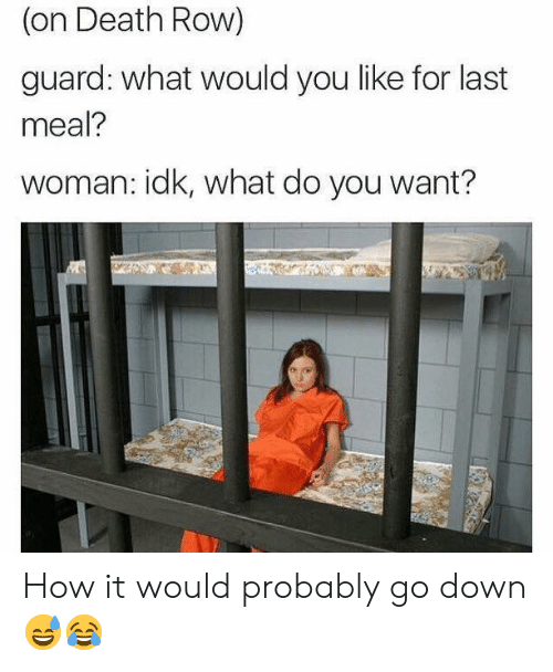 Death, Last Meal, and How: (on Death Row)  guard: what would you like for last  meal?  woman: idk, what do you want? How it would probably go down 😅😂