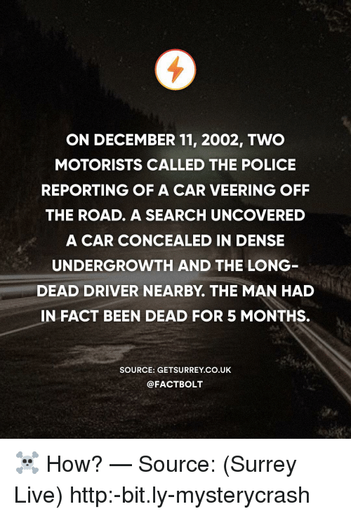 Memes, Police, and Http: ON DECEMBER 11, 2002, TWO  MOTORISTS CALLED THE POLICE  REPORTING OF A CAR VEERING OFF  THE ROAD. A SEARCH UNCOVERED  A CAR CONCEALED IN DENSE  UNDERGROWTH AND THE LONG  DEAD DRIVER NEARBY. THE MAN HAD  IN FACT BEEN DEAD FOR 5 MONTHS.  SOURCE: GETSURREY CO.UK  @FACTBOLT ☠️ How? — Source: (Surrey Live) http:-bit.ly-mysterycrash