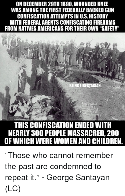 """Bailey Jay, Children, and Memes: ON DECEMBER 29TH 1890, WOUNDED KNEE  WAS AMONG THE FIRST FEDERALLY BACKED GUN  CONFISCATION ATTEMPTS IN U.S.HISTORY  WITH FEDERAL AGENTS CONFISCATING FIREARMS  FROM NATIVES AMERICANS FOR THEIR OWN """"SAFETY""""  BEING LIBERTARIAN  THIS CONFISCATION ENDED WITH  NEARLY 30O PEOPLE MASSACRED, 200  OF WHICH WERE WOMEN AND CHILDREN. """"Those who cannot remember the past are condemned to repeat it."""" - George Santayan (LC)"""