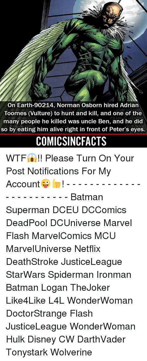 normans: On Earth-90214, Norman Osborn hired Adrian  Toomes (Vulture) to hunt and kill, and one of the  many people he killed was uncle Ben, and he did  so by eating him alive right in front of Peter's eyes.  COMICSINCFACTS WTF😱!! Please Turn On Your Post Notifications For My Account😜👍! - - - - - - - - - - - - - - - - - - - - - - - - Batman Superman DCEU DCComics DeadPool DCUniverse Marvel Flash MarvelComics MCU MarvelUniverse Netflix DeathStroke JusticeLeague StarWars Spiderman Ironman Batman Logan TheJoker Like4Like L4L WonderWoman DoctorStrange Flash JusticeLeague WonderWoman Hulk Disney CW DarthVader Tonystark Wolverine