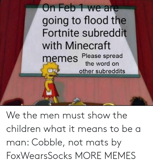 subreddits: On Feb1 we are  going to flood the  Fortnite subreddit  with Minecraft  memes Please spread  the word on  other subreddits We the men must show the children what it means to be a man: Cobble, not mats by FoxWearsSocks MORE MEMES