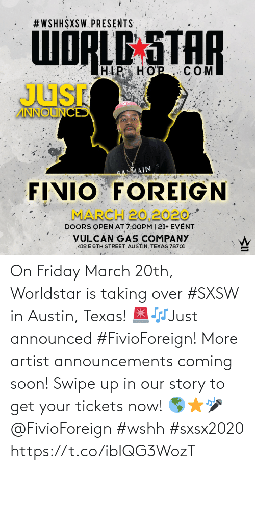 Friday, Soon..., and Worldstar: On Friday March 20th, Worldstar is taking over #SXSW in Austin, Texas! 🚨🎶Just announced #FivioForeign! More artist announcements coming soon! Swipe up in our story to get your tickets now! 🌎⭐️🎤 @FivioForeign #wshh #sxsx2020 https://t.co/ibIQG3WozT