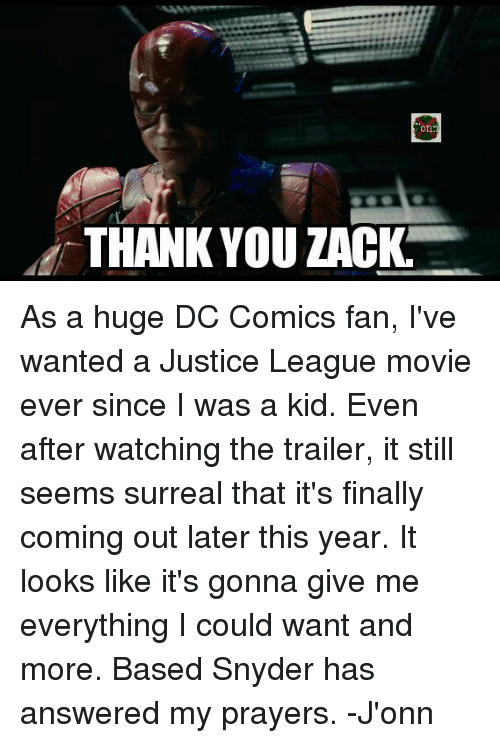 surrealism: on  i THANK YOU ZACK As a huge DC Comics fan, I've wanted a Justice League movie ever since I was a kid. Even after watching the trailer, it still seems surreal that it's finally coming out later this year. It looks like it's gonna give me everything I could want and more. Based Snyder has answered my prayers. -J'onn