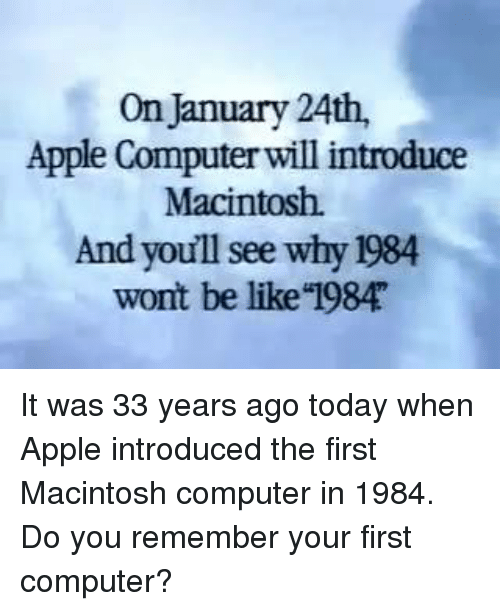 "macintosh: On January 24th,  Apple Computer will introduce  Macintosh.  And youll see why 1984  wont be like ""1984 It was 33 years ago today when Apple introduced the first Macintosh computer in 1984. Do you remember your first computer?"