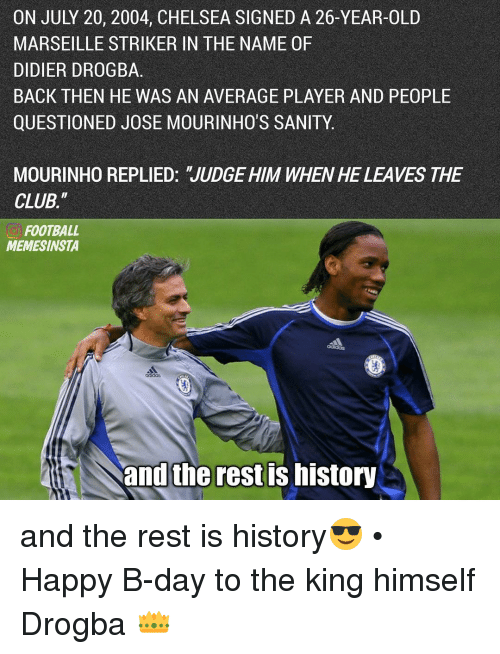 """Didier Drogba: ON JULY 20, 2004, CHELSEA SIGNED A 26-YEAR-OLD  MARSEILLE STRIKER IN THE NAME 0F  DIDIER DROGBA  BACK THEN HE WAS AN AVERAGE PLAYER AND PEOPLE  QUESTIONED JOSE MOURINHO'S SANITY  MOURINHO REPLIED: 'JUDGE HIM WHEN HE LEAVES THE  CLUB.""""  FOOTBALL  MEMESINSTA  and the rest IS history and the rest is history😎 • Happy B-day to the king himself Drogba 👑"""