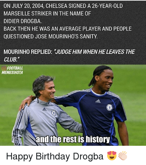 """Didier Drogba: ON JULY 20, 2004, CHELSEA SIGNED A 26-YEAR-OLD  MARSEILLE STRIKER IN THE NAME 0F  DIDIER DROGBA.  BACK THEN HE WAS AN AVERAGE PLAYER AND PEOPLE  QUESTIONED JOSE MOURINHO'S SANITY.  MOURINHO REPLIED: JUDGE HIM WHENHE LEAVES THE  CLUB.""""  FOOTBALL  MEMESINSTA  and the rest IS MIStory Happy Birthday Drogba 😍👏🏻"""
