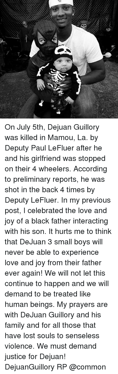 preliminary: On July 5th, Dejuan Guillory was killed in Mamou, La. by Deputy Paul LeFluer after he and his girlfriend was stopped on their 4 wheelers. According to preliminary reports, he was shot in the back 4 times by Deputy LeFluer. In my previous post, I celebrated the love and joy of a black father interacting with his son. It hurts me to think that DeJuan 3 small boys will never be able to experience love and joy from their father ever again! We will not let this continue to happen and we will demand to be treated like human beings. My prayers are with DeJuan Guillory and his family and for all those that have lost souls to senseless violence. We must demand justice for Dejuan! DejuanGuillory RP @common