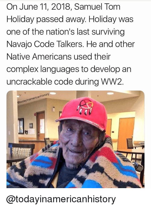 Complex, Memes, and 🤖: On June 11, 2018, Samuel Tom  Holiday passed away. Holiday was  one of the nation's last surviving  Navajo Code Talkers. He and other  Native Americans used their  complex languages to develop an  uncrackable code during WW2.  canhistory  @todayinan @todayinamericanhistory