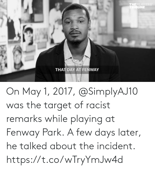 may: On May 1, 2017, @SimplyAJ10 was the target of racist remarks while playing at Fenway Park.  A few days later, he talked about the incident. https://t.co/wTryYmJw4d