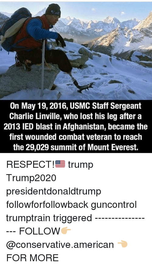 mount everest: On May 19,2016, USMC Staff Sergeant  Charlie Linville, who lost his leg after a  2013 IED blast in Afghanistan, became the  first wounded combat veteran to reach  the 29,029 summit of Mount Everest. RESPECT!🇺🇸 trump Trump2020 presidentdonaldtrump followforfollowback guncontrol trumptrain triggered ------------------ FOLLOW👉🏼 @conservative.american 👈🏼 FOR MORE