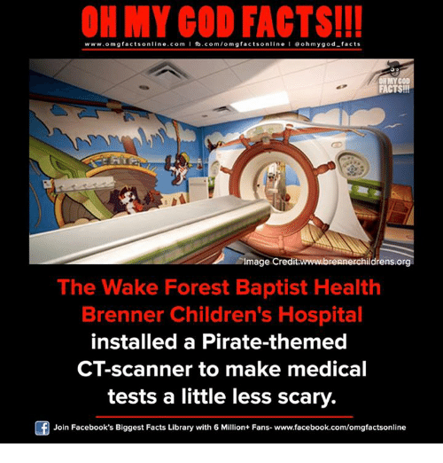 scanners: ON MY GOD FACTS!!!  www.om g facts on  ne.COm  fb.com/om facts on  I Goh my god-facts  OH GOD  FACTS!!!  Image Credit wwwubrennerchildrens.org  The Wake Forest Baptist Health  Brenner Children's Hospital  installed a Pirate-themed  CT-scanner to make medical  tests a little less scary.  Join Facebook's Biggest Facts Library with 6 Million+ Fans- www.facebook.com/omgfactsonline