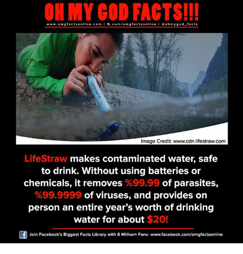 cdn: ON MY GOD FACTS!!!  www.om g facts on  ne.COm  fb.com/om facts on  I Goh my god-facts  Image Credit: www.cdn lifestraw.com  LifeStraw makes contaminated water, safe  to drink. Without using batteries or  chemicals, it removes %99.99 of parasites  %99.9999 of viruses, and provides on  person an entire year's worth of drinking  water for about $20!  Join Facebook's Biggest Facts Library with 6 Million+ Fans- www.facebook.com/omgfactsonline