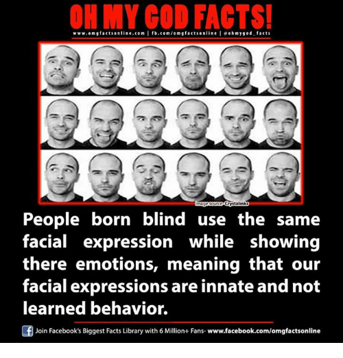 Fanli: ON MY GOD FACTS!  www.omg facts online.com I fb.com/om g factson line leoh my god facts  Crystalinks  People born blind use the same  facial expression while showing  there emotions, meaning that our  facial expressions are innate and not  learned behavior.  Join Facebook's Biggest Facts Library with 6 Million+ Fans- www.facebook.com/omgfactsonline