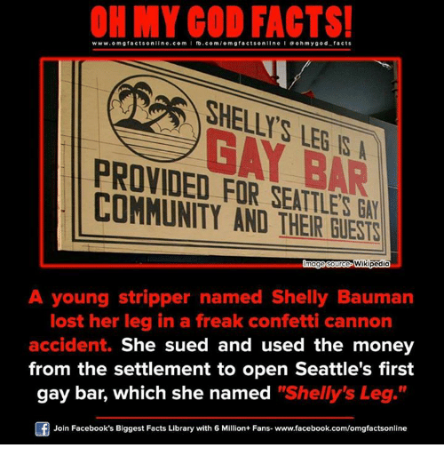 """Shellie: ON MY GOD FACTS!  www.omg facts online.com  I fb.com  omg facts online I a oh y god facts  BAR  PROVIDED FOR SEATTLE  COMMUNITY AND Wikipedia  A young stripper named Shelly Bauman  lost her leg in a freak confetti cannon  accident.  She sued and used the money  from the settlement to open Seattle's first  gay bar, which she named  """"Shelly's Leg  Join Facebook's Biggest Facts Library with 6 Million+ Fans- www.facebook.com/omgfactsonline"""
