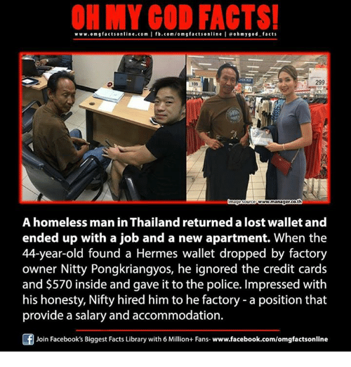 accommodating: ON MY GOD FACTS!  www.omgfacts online.com I fb.com/om g facts online I eoh my good facts  299  19h  www.managercoth  A homeless man in Thailand returned a lost wallet and  ended up with a job and a new apartment. When the  44-year-old found a Hermes wallet dropped by factory  owner Nitty Pongkriangyos, he ignored the credit cards  and $570 inside and gave it to the police. Impressed with  his honesty, Nifty hired him to he factory a position that  provide a salary and accommodation.  Join Facebook's Biggest Facts Library with 6 Million+ Fans- www.facebook.com/omgfactsonline