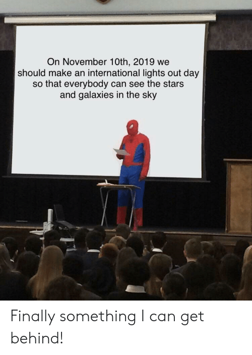Stars, International, and Sky: On November 10th, 2019 we  should make an international lights out day  so that everybody can see the stars  and galaxies in the sky Finally something I can get behind!