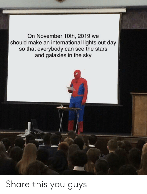 Stars, International, and Sky: On November 10th, 2019 we  should make an international lights out day  so that everybody can see the stars  and galaxies in the sky Share this you guys