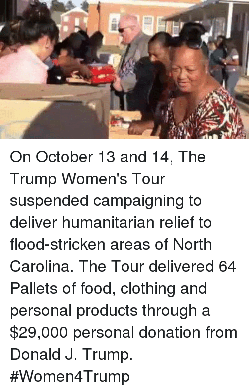 Trump Women: On October 13 and 14, The Trump Women's Tour suspended campaigning to deliver humanitarian relief to flood-stricken areas of North Carolina. The Tour delivered 64 Pallets of food, clothing and personal products through a $29,000 personal donation from Donald J. Trump. #Women4Trump