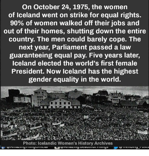 Icelandic: On October 24, 1975, the women  of Iceland went on strike for equal rights.  90% of women walked off their jobs and  out of their homes, shutting down the entire  country. The men could barely cope. The  next year, Parliament passed a law  guaranteeing equal pay. Five years later,  Iceland elected the world's first female  President. Now Iceland has the highest  gender equality in the world.  Photo: Icelandic Women's History Archives