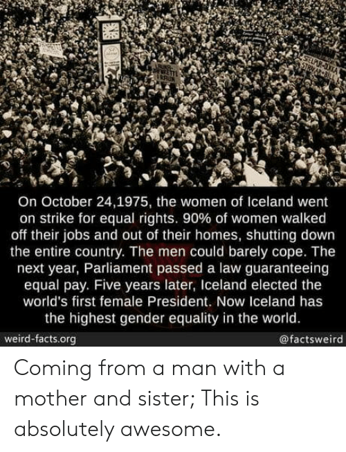 Equal Rights: On October 24,1975, the women of Iceland went  on strike for equal rights, 90% of women walked  off their jobs and out of their homes, shutting down  the entire country. The men could barely cope. The  next year, Parliament passed a law guaranteeing  equal pay. Five years later, Iceland elected the  world's first female President. Now Iceland has  the highest gender equality in the world.  weird-facts.org  @factsweird Coming from a man with a mother and sister; This is absolutely awesome.