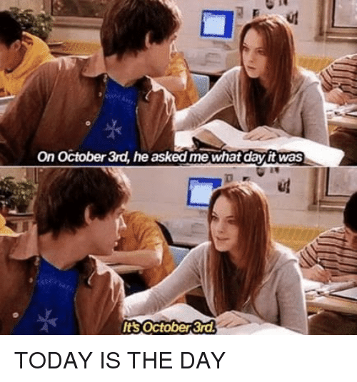 today is the day: On October 3rd, he asked me what dayit was  Its october 3r TODAY IS THE DAY