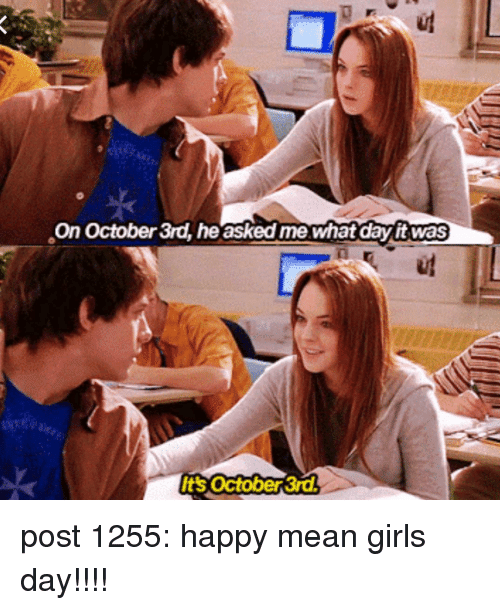Mean Girls: On October 3rd, he asked me whatday it was  Its october 3r post 1255: happy mean girls day!!!!