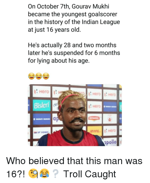 16 years old: On October 7th, Gourav Mukhi  became the youngest goalscorer  in the history of the Indian League  at just 16 years old  He's actually 28 and two months  later he's suspended for 6 months  for lying about his age  Hero  ? Hero  pollo Who believed that this man was 16?! 🧐😂❔ Troll Caught
