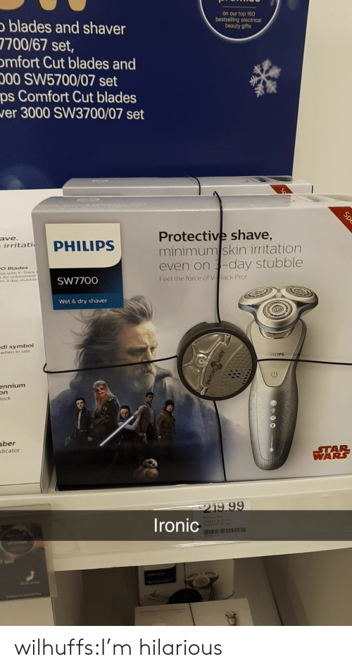 Ironic, Star Wars, and Target: on our top 160  bestselling electrical  beauty gifts  blades and shaver  7700/67 set,  mfort Cut blades and  00 SW5700/07 set  ps Comfort Cut blades  er 3000 SW3700/07 set  Protective shave,  minimumskin irritation  even on -day stubble  ave  irritati  O Blades  s For ntbeatable  n3 chay stutstble  SW7700  Feel the force of Vrack Pro  Wet &dry shaver  di symbol  when in use  HILIPS  ennium  on  ock  aber  dicato  STAR  WARS  219 99  Ironic  Philisa Pro  blades and ohv  SV7700 87 cer wilhuffs:I'm hilarious