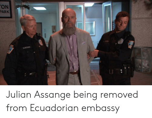 Funny, Julian Assange, and Embassy: ON  PARK  S REEDER Julian Assange being removed from Ecuadorian embassy