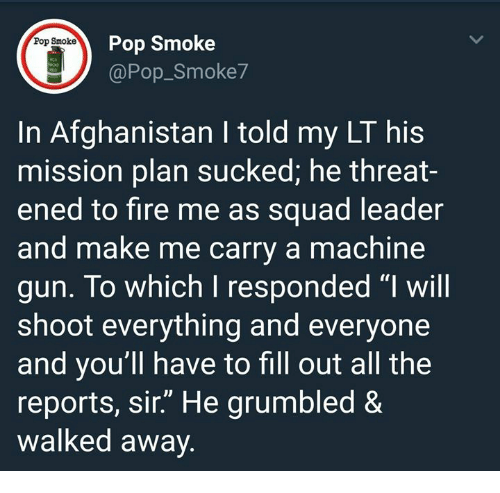 "Fire, Memes, and Pop: on ro Smoke  @Pop_Smoke7  In Afghanistan I told my LT his  mission plan sucked, he threat-  ened to fire me as squad leader  and make me carry a machine  gun. To which I responded ""l will  shoot everything and everyone  and you'll have to fill out all the  reports, sir."" He grumbled &  walked away."
