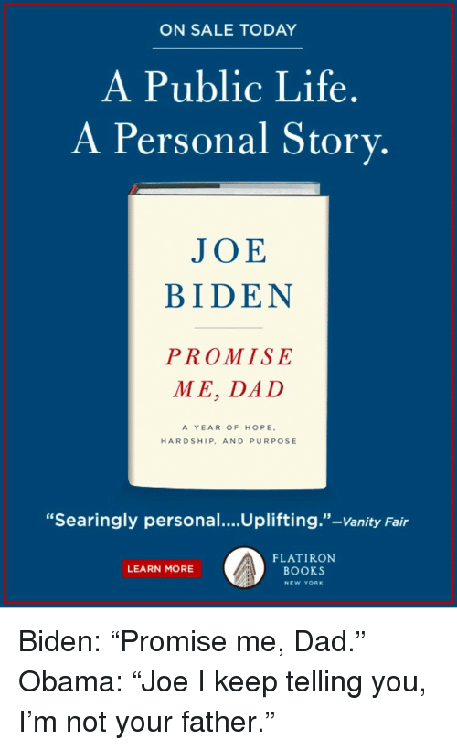"vanity fair: ON SALE TODAY  A Public Life.  A Personal Story.  JOE  BIDEN  PROMISE  ME, DAD  A YEAR OF HOPE  HARDSHIP, AND PURPOSE  ""Searingly personal....Uplifting.""-Vanity Fair  FLATIRON  BOOKS  LEARN MORE  NEW YORK <p>Biden: ""Promise me, Dad.""<br/> Obama: ""Joe I keep telling you, I'm not your father.""</p>"