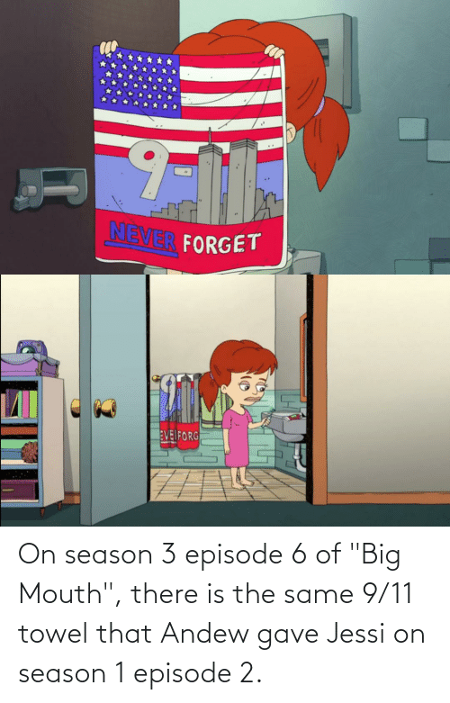 """season 1: On season 3 episode 6 of """"Big Mouth"""", there is the same 9/11 towel that Andew gave Jessi on season 1 episode 2."""
