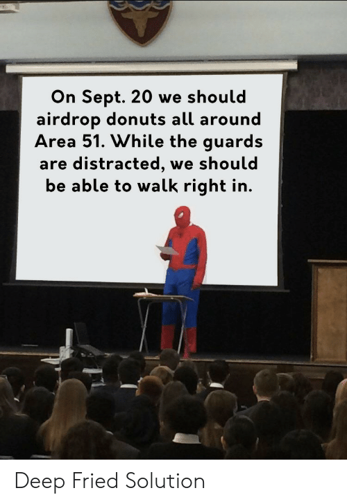 Donuts: On Sept. 20 we should  airdrop donuts all around  Area 51. While the guards  are distracted,  be able to walk right in.  we should Deep Fried Solution
