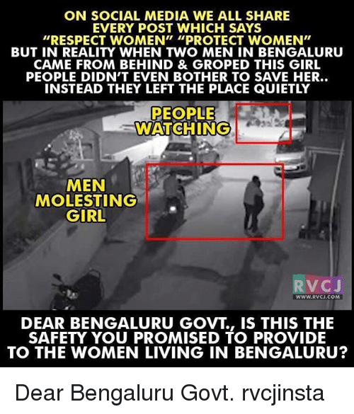 """groping: ON SOCIAL MEDIA WE ALL SHARE  EVERY POST WHICH SAYS  """"RESPECT WOMEN"""" """"PROTECT WOMEN""""  BUT IN REALITY WHEN TWO MEN IN BENGALURU  CAME FROM BEHIND & GROPED THIS GIRL  PEOPLE DIDN'T EVEN BOTHER TO SAVE HER..  INSTEAD THEY LEFT THE PLACE QUIETLY  PEOPLE  WATCHING  MEN  MOLESTING  GIRL  V C  J  WWW. RVCJ.COM  DEAR BENGALURU GOVT IS THIS THE  SAFETY YOU PROMISED TO PROVIDE  TO THE WOMEN LIVING IN BENGALURU? Dear Bengaluru Govt. rvcjinsta"""