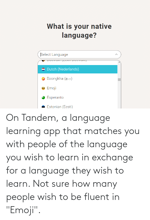 "Matches: On Tandem, a language learning app that matches you with people of the language you wish to learn in exchange for a language they wish to learn. Not sure how many people wish to be fluent in ""Emoji""."