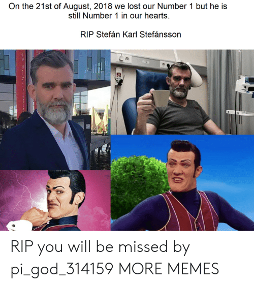 Dank, God, and Memes: On the 21st of August, 2018 we lost our Number 1 but he is  still Number 1 in our hearts  RIP Stefán Karl Stefánsson  30 RIP you will be missed by pi_god_314159 MORE MEMES