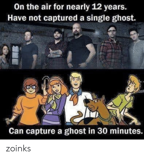 Ghost, Single, and Air: On the air for nearly 12 years.  Have not captured a single ghost.  Can capture a ghost in 30 minutes. zoinks