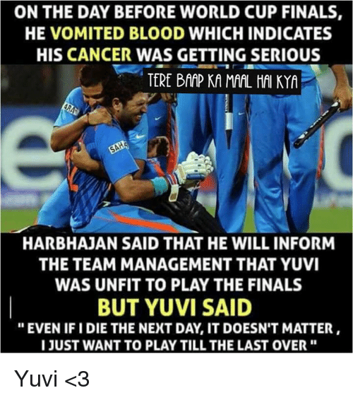 "Ify: ON THE DAY BEFORE WORLD CUP FINALS  HE VOMITED BLOOD WHICHINDICATES  HIS CANCER WAS GETTING SERIOUS  TERE BAAP KA MAAL HAI KYA  SAHE  HARBHAJAN SAID THAT HE WILL INFORM  THE TEAM MANAGEMENT THAT YUVI  WAS UNFIT TO PLAY THE FINALS  BUT YUVI SAID  ""EVEN IFI DIE THE NEXT DAY IT DOESN'T MATTER  I JUST WANT TO PLAYTILL THE LAST OVER Yuvi <3"