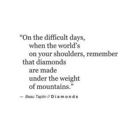"""Diamonds, Remember, and Made: """"On the difficult days,  when the world's  on your shoulders, remember  that diamonds  are made  under the weight  of mountains.""""  - Beau Taplin // Diamonds"""