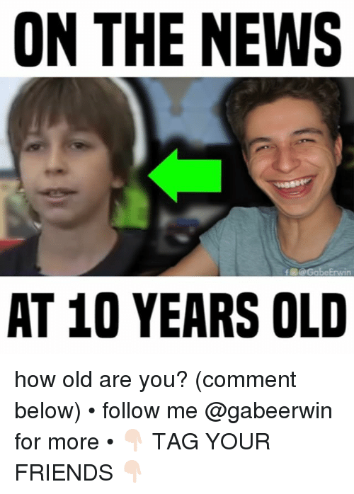 Friends, Memes, and News: ON THE NEWS  f@GabeErwin  AT 10 YEARS OLD how old are you? (comment below) • follow me @gabeerwin for more • 👇🏻 TAG YOUR FRIENDS 👇🏻