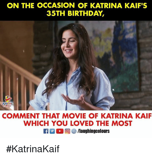 Birthday, Movie, and Indianpeoplefacebook: ON THE OCCASION OF KATRINA KAIF'S  35TH BIRTHDAY,  COMMENT THAT MOVIE OF KATRINA KAIF  WHICH YOU LOVED THE MOST #KatrinaKaif