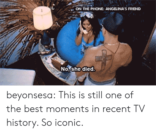angelina: ON THE PHONE: ANGELINA S FRIEND  No,she died beyonsesa:  This is still one of the best moments in recent TV history. So iconic.