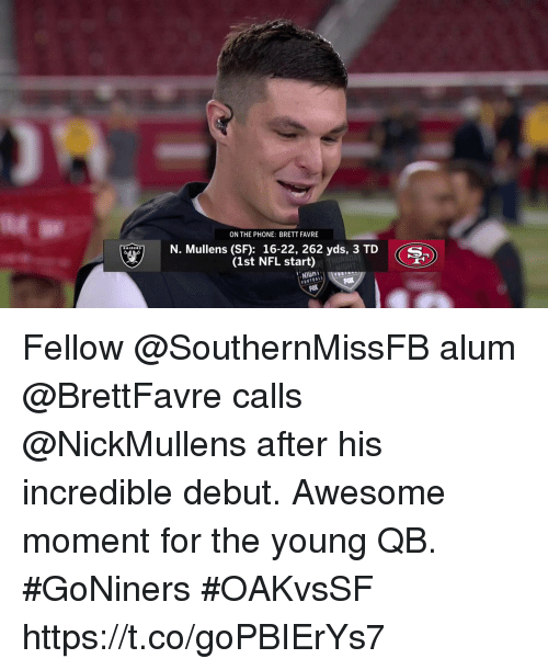Memes, Nfl, and Phone: ON THE PHONE: BRETT FAVRE  N. Mullens (SF): 16-22, 262 yds, 3 TD S  (1st NFL start)  NIGH  FOX Fellow @SouthernMissFB alum @BrettFavre calls @NickMullens after his incredible debut.  Awesome moment for the young QB. #GoNiners #OAKvsSF https://t.co/goPBIErYs7