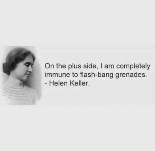 flash: On the plus side, I am completely  immune to flash-bang grenades.  - Helen Keller.