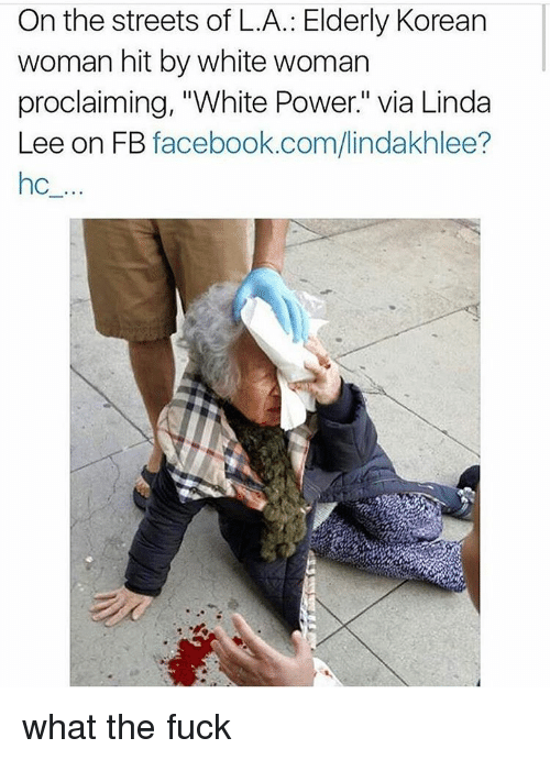 """proclaim: On the streets of L.A.: Elderly Korean  woman hit by white woman  proclaiming, """"White Power."""" Via Linda  Lee on FB  facebook.com/lindakhlee? what the fuck"""