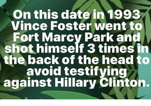 Head, Hillary Clinton, and Memes: On this date in 1993  Vince Foster went to  Fort Marcy Park and  shot himself 3 times in  the back of the head to  avoid testifving  against Hillary Clinton.